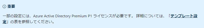 〇 重 要  - 部 の 設 定 に は 、 Azure Active Directory Premium PI ラ イ セ ン ス が 必 要 で す 。 詳 細 に つ い て は 、  定 」 の 表 を 参 照 し て く だ さ い 。  「 テ ン プ レ ー ト 設