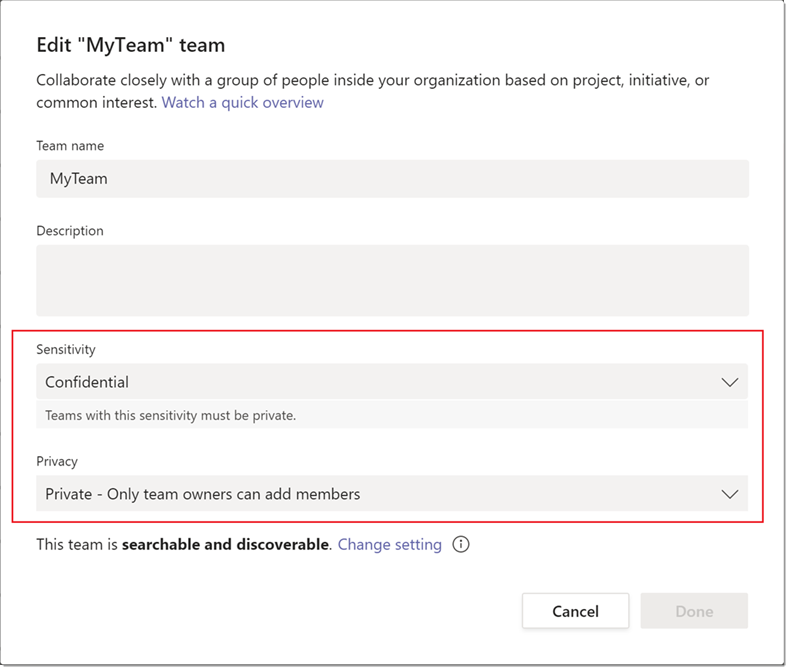 "Edit ""MyTeam"" team  Collaborate closely with a group Of people inside your organization based on project, initiative, or  common interest. Watch a quick overview  Team name  MyTeam  Description  Sensitivity  Confidential  Teams with this sensitivity must be private.  Privacy  Private - Only team owners can add members  . Change setting  This team is searchable and discoverable  Cancel  Done"