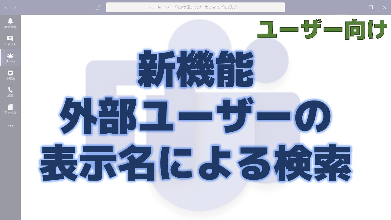 新機能:外部ユーザーの表示名による検索   ちむ☆チャン ~ Teams Channel