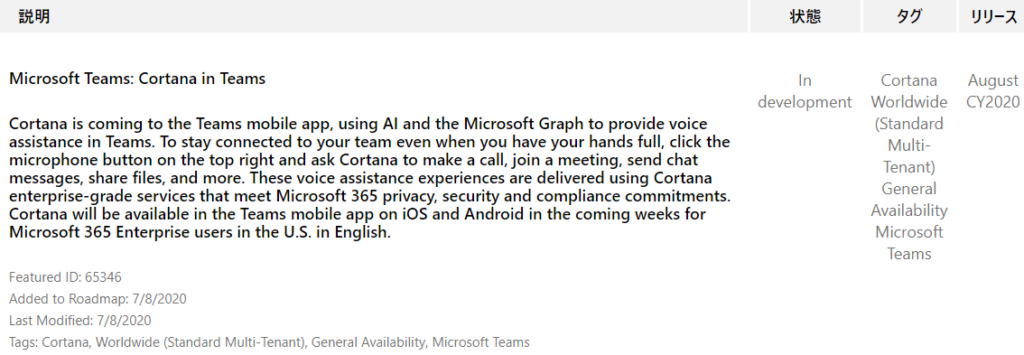 IJY-Ä  August  CY2020  Microsoft Teams: Cortana in Teams  Cortana is coming to the Teams mobile app, using Al and the Microsoft Graph to provide voice  assistance in Teams. To stay connected to your team even when you have your hands full, click the  microphone button on the top right and ask Cortana to make a call, join a meeting, send chat  messages, share files, and more. These voice assistance experiences are delivered using Cortana  enterprise-grade services that meet Microsoft 365 privacy, security and compliance commitments.  Cortana will be available in the Teams mobile app on iOS and Android in the coming weeks for  Microsoft 365 Enterprise users in the U.S. in English.  Featured ID: 65346  Added to Roadmap: 7/8/2020  Last Modified: 7/8/2020  Tags: Cortana, Worldwide (Standard Multi-Tenant), General Availability, Microsoft Teams  In  development  Cortana  Worldwide  (Standard  Multi-  Tenant)  General  Availability  Microsoft  Teams