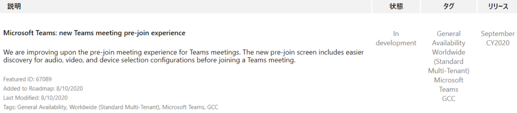 IJY-Ä  September  CY2020  Microsoft Teams: new Teams meeting pre-join experience  We are improving upon the pre-join meeting experience for Teams meetings. The new pre-join screen includes easier  discovery for audio, video, and device selection configurations before joining a Teams meeting.  Featured ID: 67089  Added to Roadmap: 8/10/2020  Last Modified: 8/10/2020  Tags: General Availability, Worldwide (Standard Multi-Tenant), Microsoft Teams, GCC  In  development  General  Availability  Worldwide  (Standard  Multi-Tenant)  Microsoft  Teams  GCC