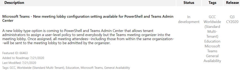 Description  Microsoft Teams - New meeting lobby configuration setting available for PowerShell and Teams Admin  Status  In  Tags  CCC  Worldwide  (Standard  Multi-  Tenant)  Education  Microsoft  Teams  General  Availability  Release  CY2020  Center  development  A new lobby type option is coming to PowerShell and Teams Admin Center that allows tenant  administrators to assign a user-level policy to send everybody but the Teams meeting organizer into the  meeting lobby. Once assigned, all meeting attendees--including those from within the same organization  -will be sent to the meeting lobby to be admitted by the organizer.  Featured ID: 66463  Added to Roadmap: 7/21/2020  Last Modified: 7/21 /2020  Tags: GCC, Worldwide (Standard Multi-Tenant), Education, Microsoft Teams, General Availability