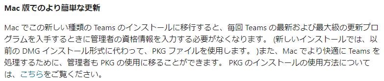 Mac 版 て の よ り 簡 単 な 更 新  Mac で こ の 新 し い 種 類 の Teams の イ ン ス ト - ル に 移 行 す る と 、 毎 回 Teams の 最 新 お よ び 最 大 級 の 更 新 プ ロ  ク ラ ム を 入 手 す る と き に 管 理 者 の 言 格 情 報 を 入 力 す る 必 要 が な く な り ま す 。 ( 新 し い イ ン ス ト - ル で は 、 以  前 の DMG イ ン ス ト - ル 形 式 に 代 わ っ て 、 PKG フ ァ イ ル を 使 用 し ま す 。 ) ま た 、 Ma [ で よ り 快 適 に Teams を  処 理 す る た め に 、 管 理 者 も PKG の イ 用 に 移 る こ と が で き ま す 。 PKG の イ ン ス ト - ル の 使 用 方 法 に つ い て  は 、 こ ち ら を ご 霓 く だ さ い 。