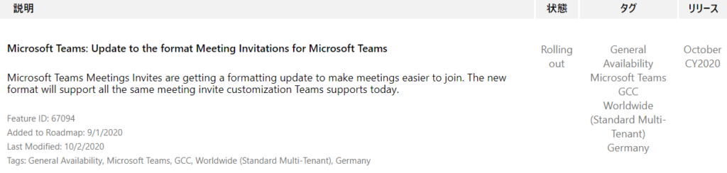 YIJ-Ä  October  CY2020  Microsoft Teams: Update to the format Meeting Invitations for Microsoft Teams  Microsoft Teams Meetings Invites are getting a formatting update to make meetings easier to join. The new  format will support all the same meeting invite customization Teams supports today.  Feature ID: 67094  Added to Roadmap: 9/1 /2020  Last Modified: 10/2/2020  Tags: General Availability, Microsoft Teams, GCC, Worldwide (Standard Multi-Tenant), Germany  Rolling  out  55  General  Availability  Microsoft Teams  GCC  Worldwide  (Standard Multi-  Tenant)  Germany